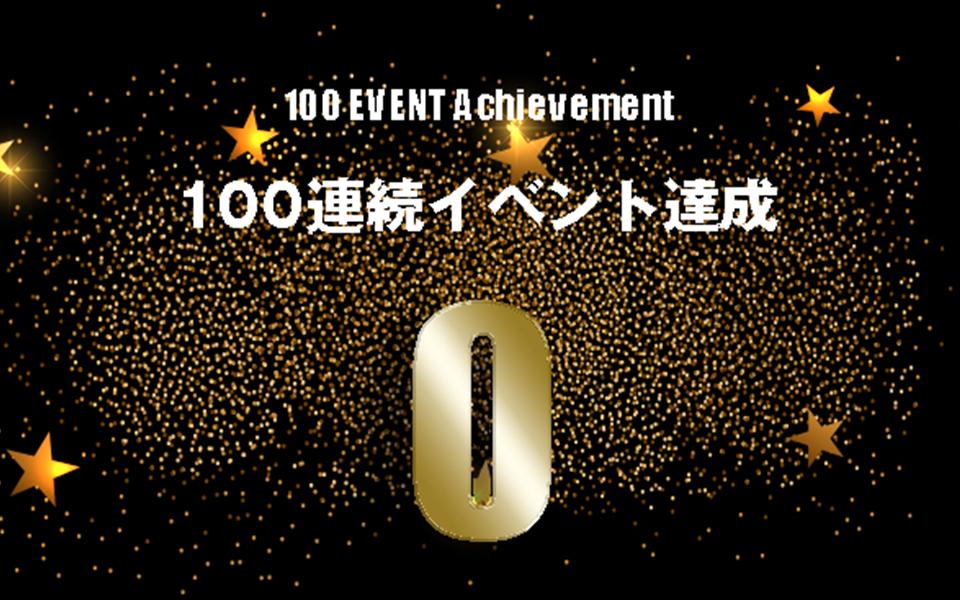 100イベント連続達成記録到達!!次は夏頃に200イベント連続達成!!